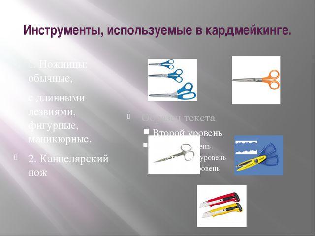Инструменты, используемые в кардмейкинге. 1. Ножницы: обычные, с длинными лез...