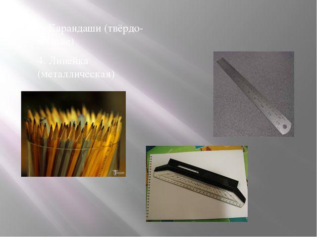 3. Карандаши (твёрдо-мягкие) 4. Линейка (металлическая)