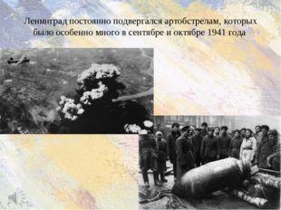 Ленинград постоянно подвергался артобстрелам, которых было особенно много в с