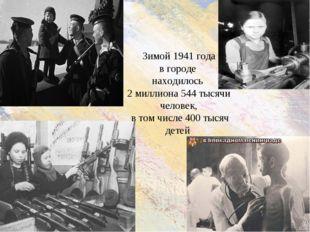 Зимой 1941 года вгороде находилось 2 миллиона 544 тысячи человек, в томчисл