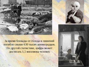 За время блокады от голода и лишений погибло свыше 630 тысяч ленинградцев. По
