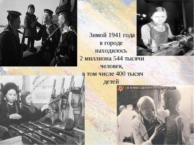 Зимой 1941 года вгороде находилось 2 миллиона 544 тысячи человек, в томчисл...