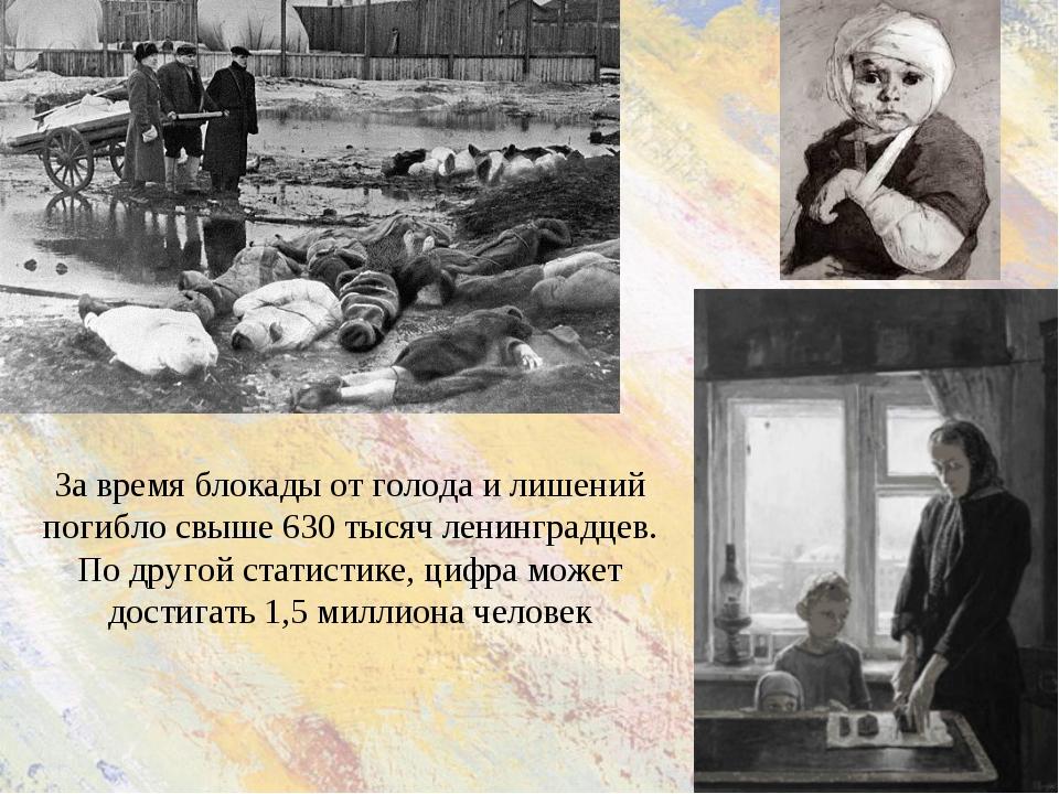 За время блокады от голода и лишений погибло свыше 630 тысяч ленинградцев. По...