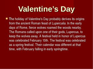 Valentine's Day The holiday of Valentine's Day probably derives its origins f