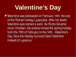 Valentine's Day Valentine was beheaded on February 14th, the eve of the Roman