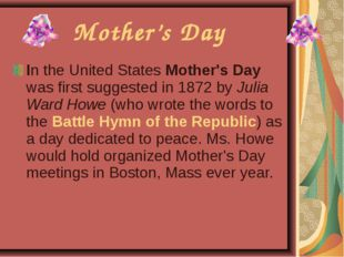 In the United States Mother's Day was first suggested in 1872 by Julia Ward H
