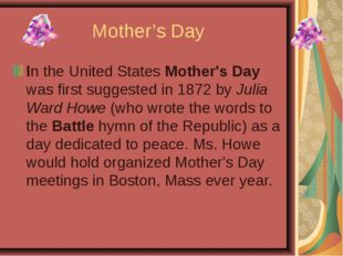 Mother's Day In the United States Mother's Day was first suggested in 1872 by