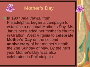 Mother's Day In 1907 Ana Jarvis, from Philadelphia, began a campaign to estab