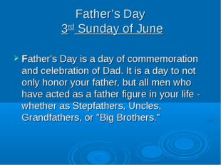 Father's Day 3rd Sunday of June Father's Day is a day of commemoration and ce