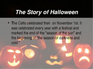 The Story of Halloween The Celts celebrated their on November 1st. It was cel