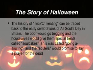 """The Story of Halloween The history of """"Trick'O'Treating"""" can be traced back t"""