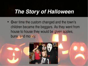 The Story of Halloween Over time the custom changed and the town's children b