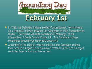 February 1st In 1723, the Delaware Indians settled Punxsutawney, Pennsylvani