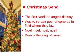A Christmas Song The first Noel the angels did say, Was to certain poor she