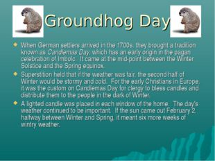 Groundhog Day When German settlers arrived in the 1700s, they brought a tradi