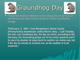 Groundhog Day The earliest American reference to Groundhog Day can be found a