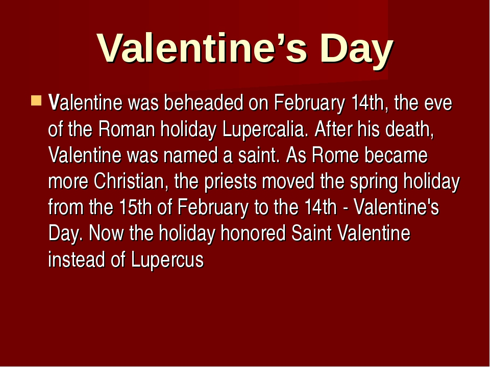 Valentine's Day Valentine was beheaded on February 14th, the eve of the Roman...