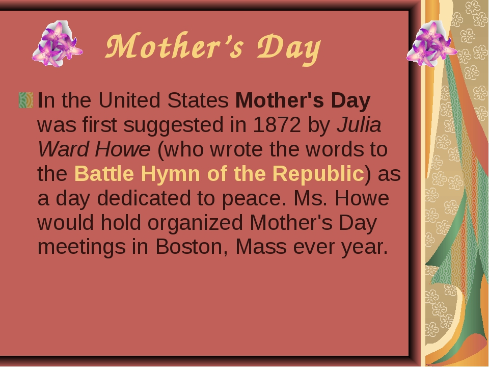 In the United States Mother's Day was first suggested in 1872 by Julia Ward H...