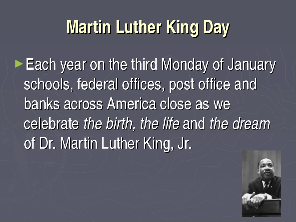 Martin Luther King Day Each year on the third Monday of January schools, fede...