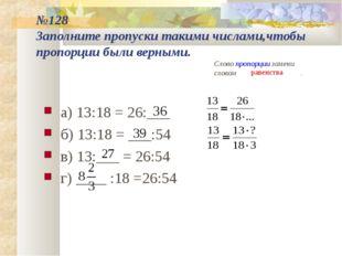 №128 Заполните пропуски такими числами,чтобы пропорции были верными. а) 13:18