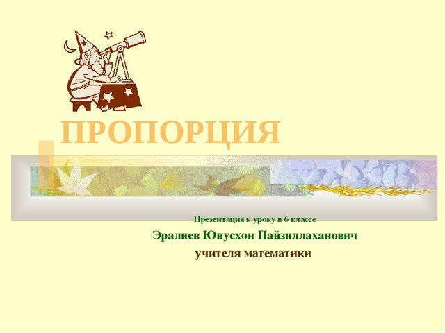 ПРОПОРЦИЯ Презентация к уроку в 6 классе Эралиев Юнусхон Пайзиллаханович учит...