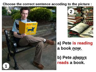 1 2 a) Pete is reading a book now. b) Pete always reads a book. Choose the co