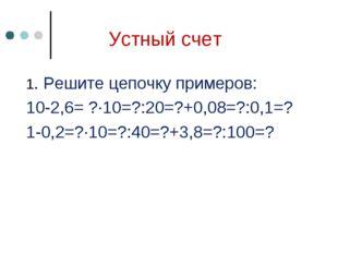 Устный счет 1. Решите цепочку примеров: 10-2,6= ?∙10=?:20=?+0,08=?:0,1=? 1-0,