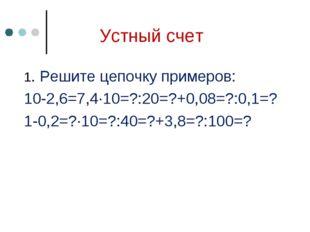 Устный счет 1. Решите цепочку примеров: 10-2,6=7,4∙10=?:20=?+0,08=?:0,1=? 1-0