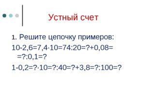 Устный счет 1. Решите цепочку примеров: 10-2,6=7,4∙10=74:20=?+0,08= =?:0,1=?