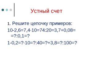 Устный счет 1. Решите цепочку примеров: 10-2,6=7,4∙10=74:20=3,7+0,08= =?:0,1=