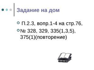 Задание на дом П.2.3, вопр.1-4 на стр.76, № 328, 329, 335(1,3,5), 375(1)(повт