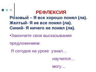 РЕФЛЕКСИЯ Розовый – Я все хорошо понял (ла). Желтый- Я не все понял (ла). Си
