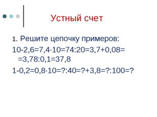 Устный счет 1. Решите цепочку примеров: 10-2,6=7,4∙10=74:20=3,7+0,08= =3,78:0