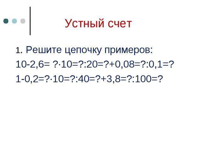 Устный счет 1. Решите цепочку примеров: 10-2,6= ?∙10=?:20=?+0,08=?:0,1=? 1-0,...