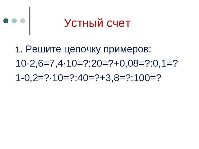 Устный счет 1. Решите цепочку примеров: 10-2,6=7,4∙10=?:20=?+0,08=?:0,1=? 1-0...