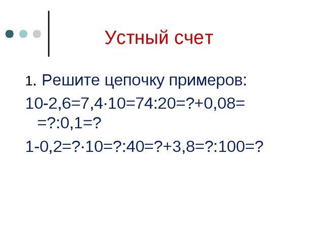 Устный счет 1. Решите цепочку примеров: 10-2,6=7,4∙10=74:20=?+0,08= =?:0,1=?...