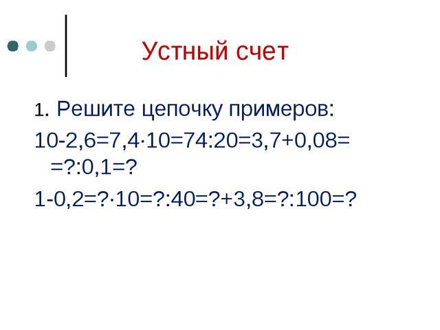 Устный счет 1. Решите цепочку примеров: 10-2,6=7,4∙10=74:20=3,7+0,08= =?:0,1=...