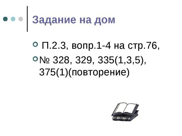 Задание на дом П.2.3, вопр.1-4 на стр.76, № 328, 329, 335(1,3,5), 375(1)(повт...