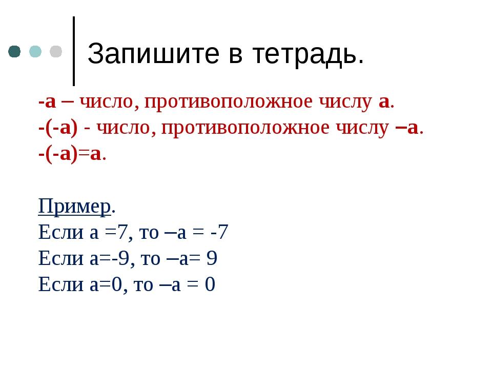 Запишите в тетрадь. -а – число, противоположное числу а. -(-а) - число, проти...