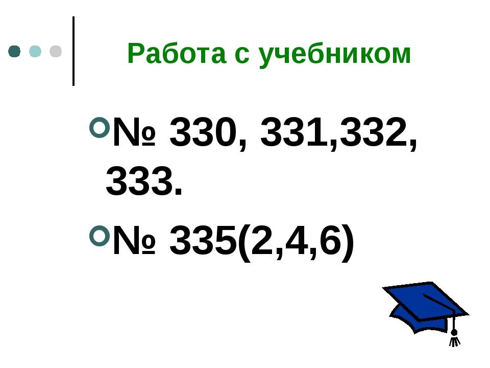 Работа с учебником № 330, 331,332, 333. № 335(2,4,6)