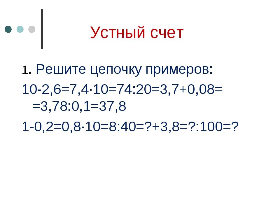 Устный счет 1. Решите цепочку примеров: 10-2,6=7,4∙10=74:20=3,7+0,08= =3,78:0...