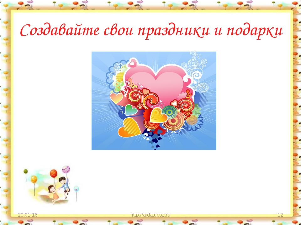 Создавайте свои праздники и подарки * http://aida.ucoz.ru * http://aida.ucoz.ru