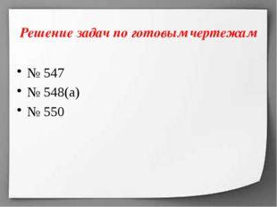 Решение задач по готовым чертежам № 547 № 548(а) № 550