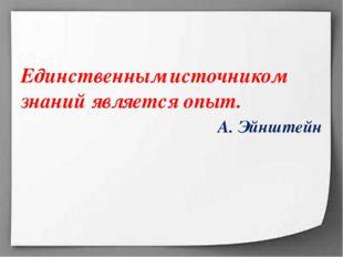 Единственным источником знаний является опыт. А. Эйнштейн