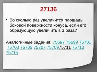 27136 Во сколько раз увеличится площадь боковой поверхности конуса, если его