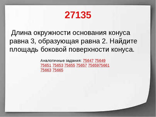 27135 Длина окружности основания конуса равна 3, образующая равна 2. Найдите...