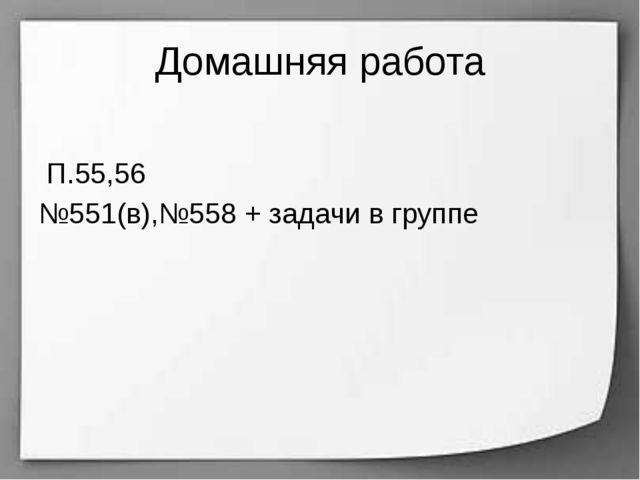 Домашняя работа П.55,56 №551(в),№558 + задачи в группе
