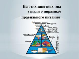 На этих занятиях мы узнали о пирамиде правильного питания