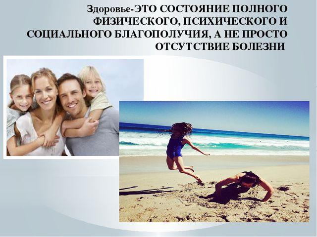 Здоровье-ЭТО СОСТОЯНИЕ ПОЛНОГО ФИЗИЧЕСКОГО, ПСИХИЧЕСКОГО И СОЦИАЛЬНОГО БЛАГОП...