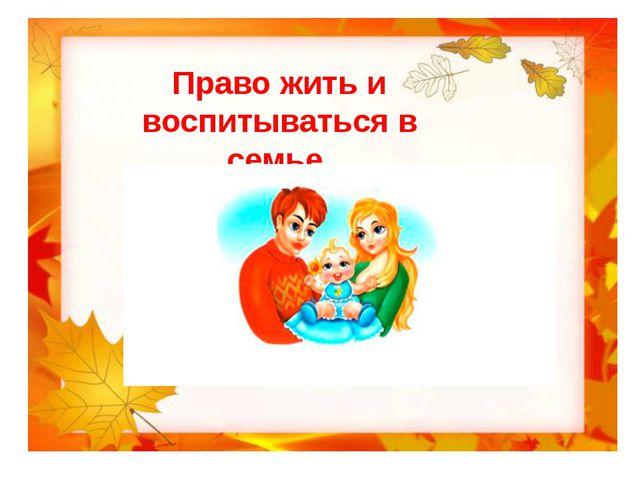 Право жить и воспитываться в семье.
